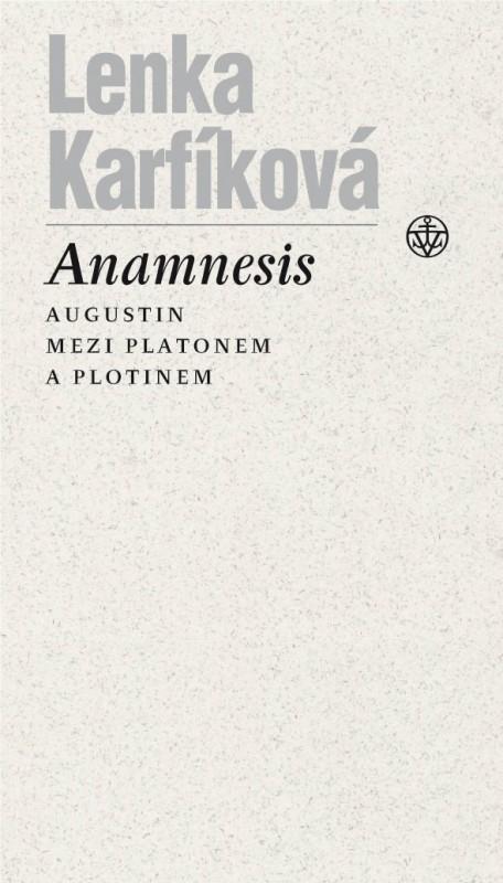 Lenka Karfíková: Anamnesis. Augustin mezi Platonem a Plotinem (Vyšehrad, Praha 2015)