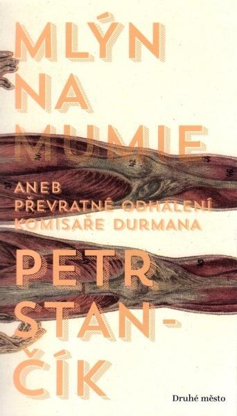 Petr Stančík: Mlýn na mumie aneb převratné odhalení komisaře Durmana (Druhé město, Brno 2014)