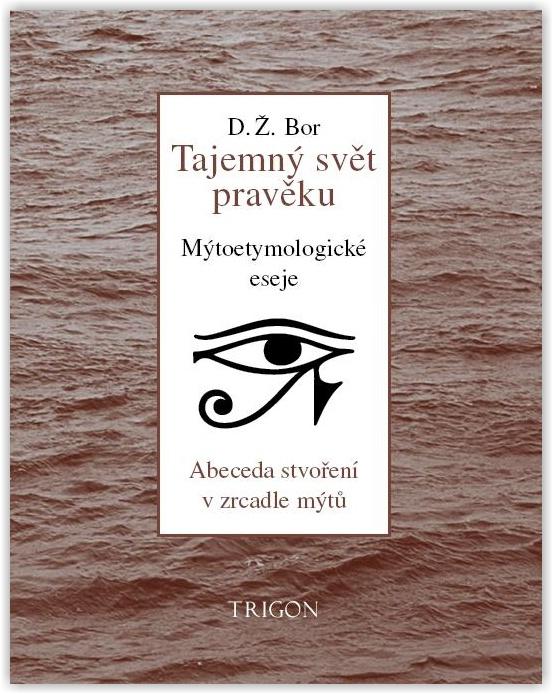 D. Ž. Bor: Tajemný svět pravěku. Abeceda stvoření v zrcadle mýtů. Mýtoetymologické eseje (456 stran, nakladatelství Trigon, sv. 6, Praha 2013)