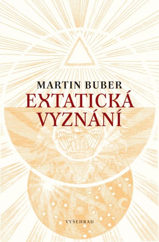 Martin Buber: Extatická vyznání. Mystická svědectví různých dob a národů (Vyšehrad, Praha 2016)