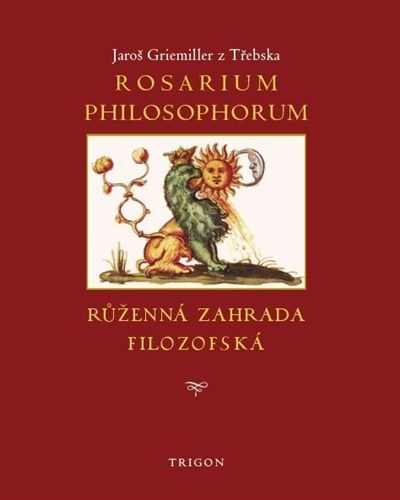 Jaroš Griemiller z Třebska: Rosarium philosophorum, to jest růženná zahrada filozofská (Trigon, Praha 2016)