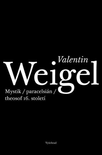 Martin Žemla: Valentin Weigel. Mystik, paracelsián, theosof 16. století (Vyšehrad, Praha 2013)