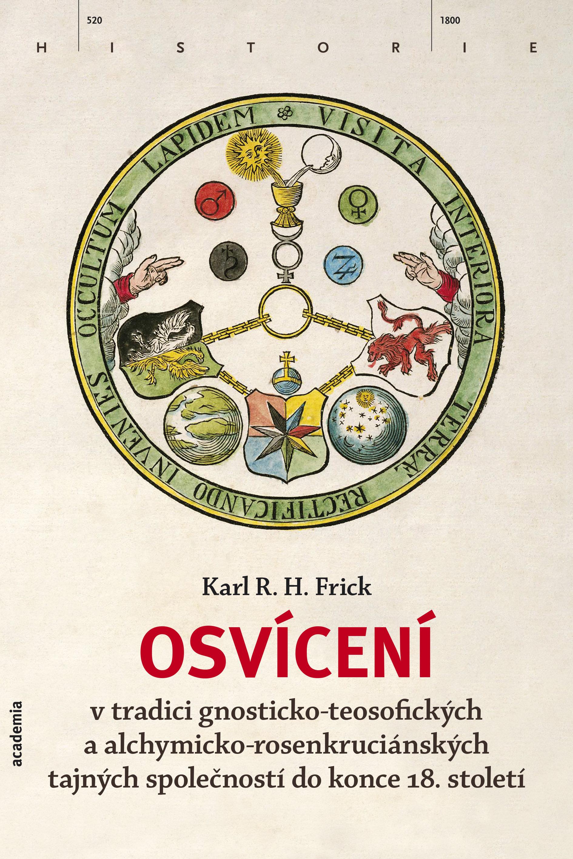 Karl R. H. Frick: Osvícení v tradici gnosticko-teosofických a alchymicko-rosenkruciánských tajných společností do konce 18. století (Academia, Praha 2014)